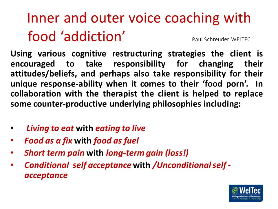 Inner and outer voice coaching with food 'addiction' Paul Schreuder WELTEC Using various cognitive restructuring strategies the client is encouraged to take responsibility for changing their attitudes/beliefs, and perhaps also take responsibility for their unique response-ability when it comes to their 'food porn'.
