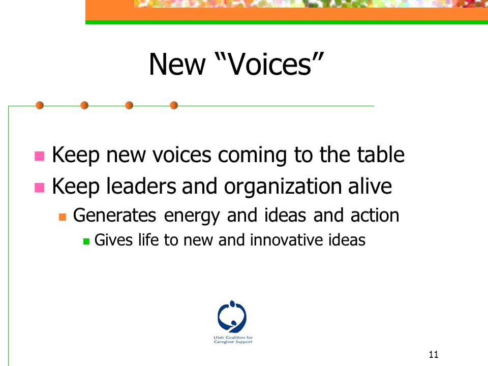 11 New Voices Keep new voices coming to the table Keep leaders and organization alive Generates energy and ideas and action Gives life to new and innovative ideas