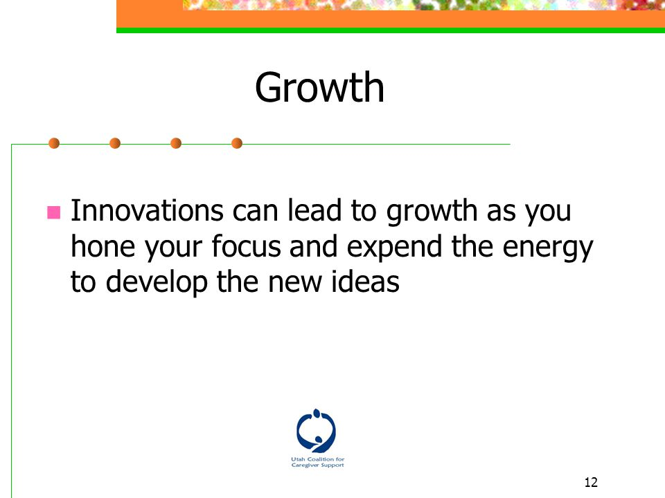 12 Growth Innovations can lead to growth as you hone your focus and expend the energy to develop the new ideas