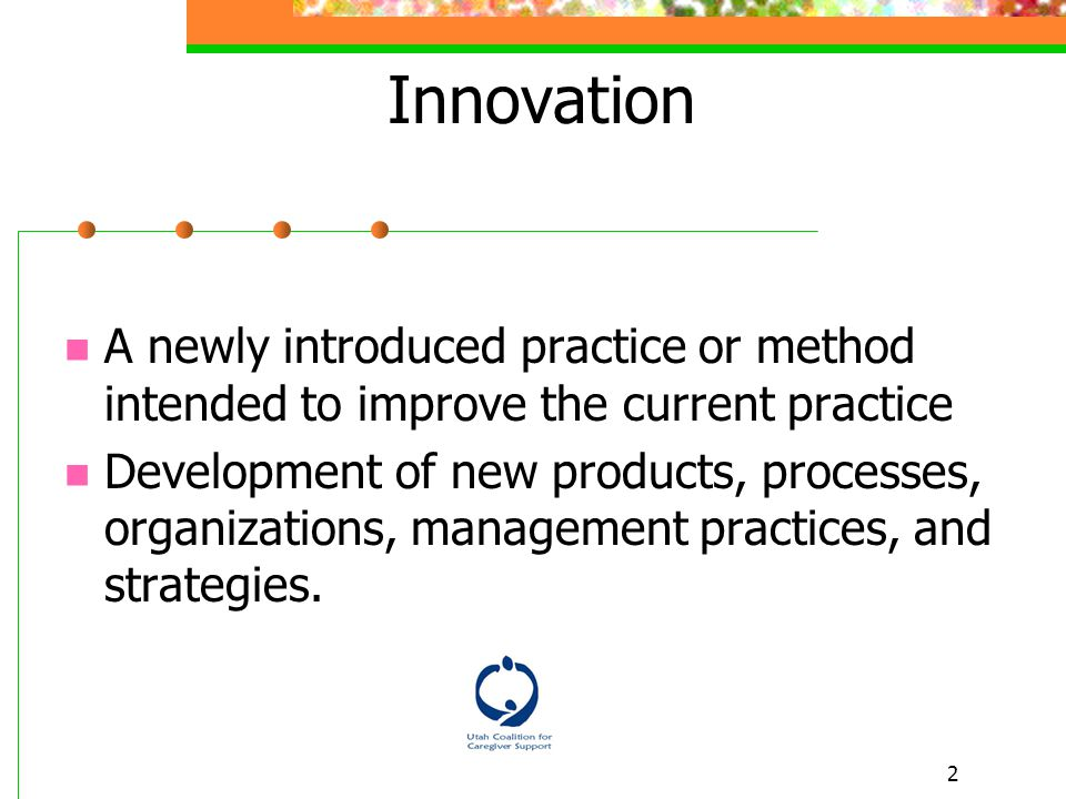 2 A newly introduced practice or method intended to improve the current practice Development of new products, processes, organizations, management practices, and strategies.