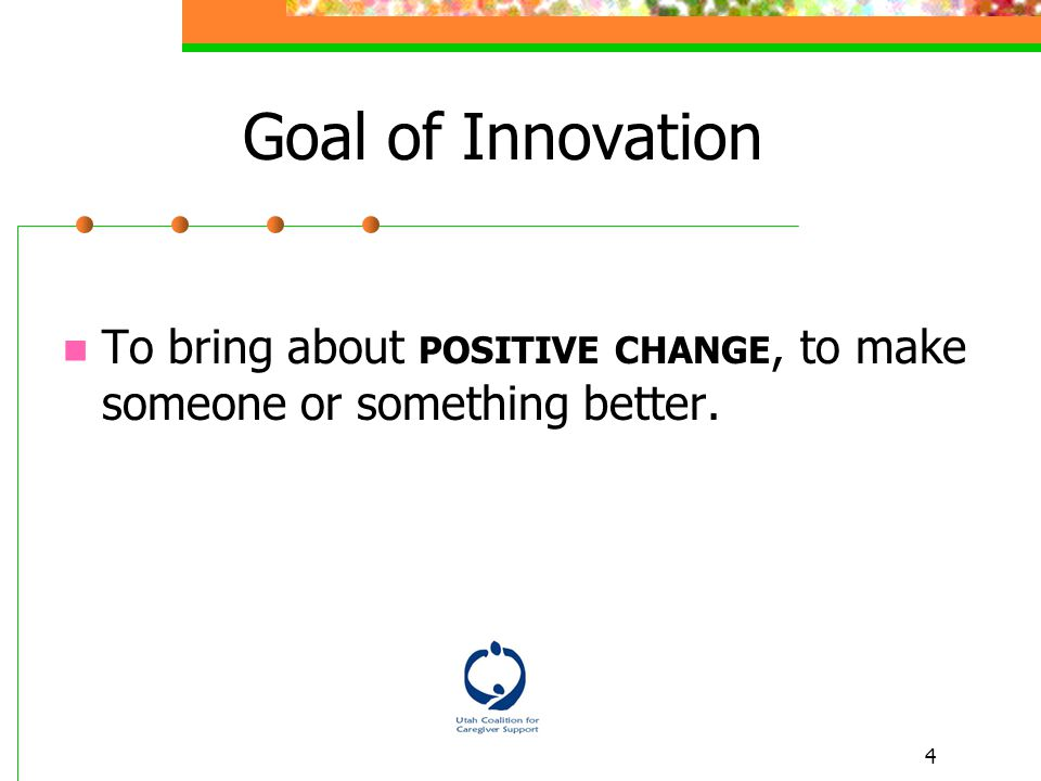 4 To bring about POSITIVE CHANGE, to make someone or something better. Goal of Innovation