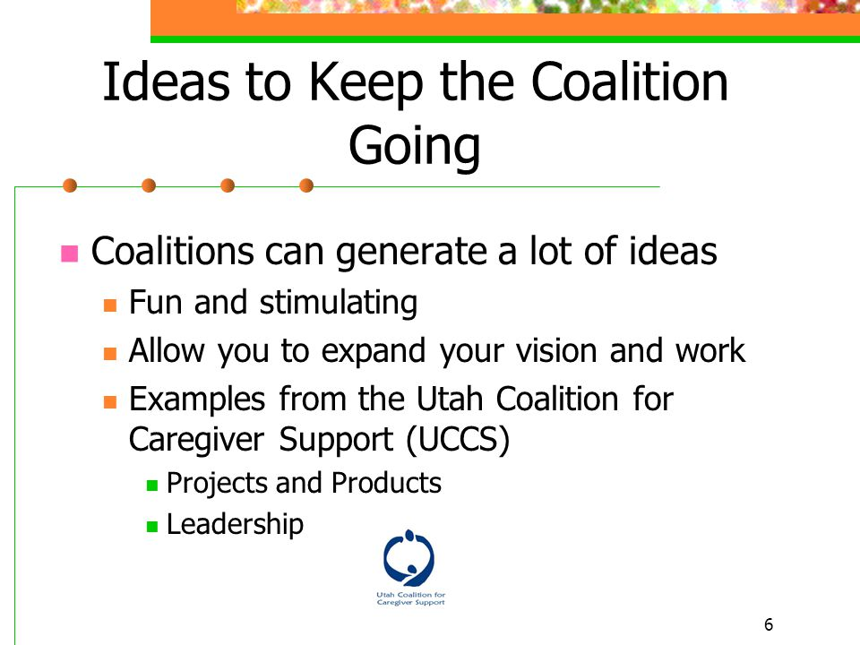 6 Ideas to Keep the Coalition Going Coalitions can generate a lot of ideas Fun and stimulating Allow you to expand your vision and work Examples from the Utah Coalition for Caregiver Support (UCCS) Projects and Products Leadership