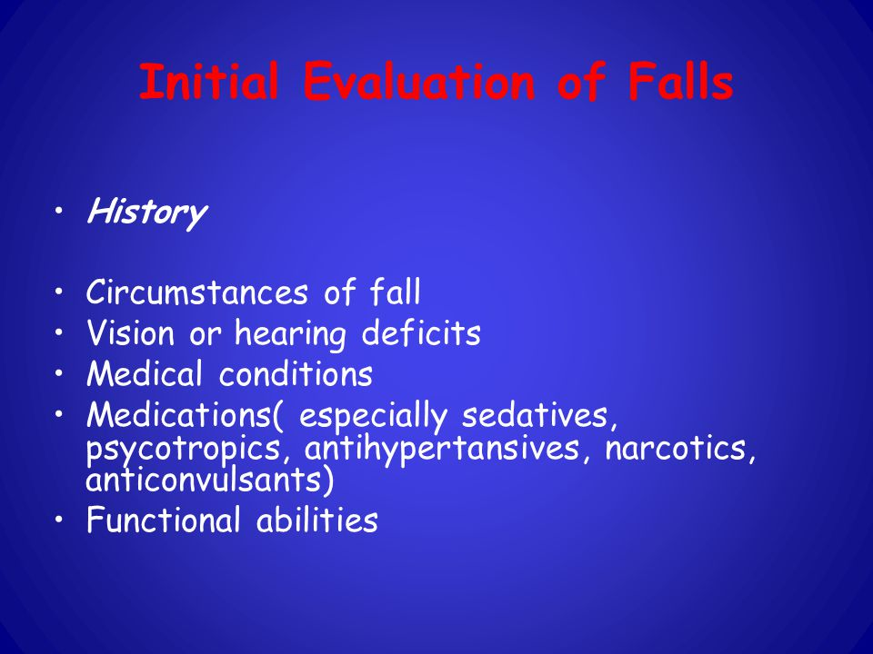 Initial Evaluation of Falls History Circumstances of fall Vision or hearing deficits Medical conditions Medications( especially sedatives, psycotropics, antihypertansives, narcotics, anticonvulsants) Functional abilities