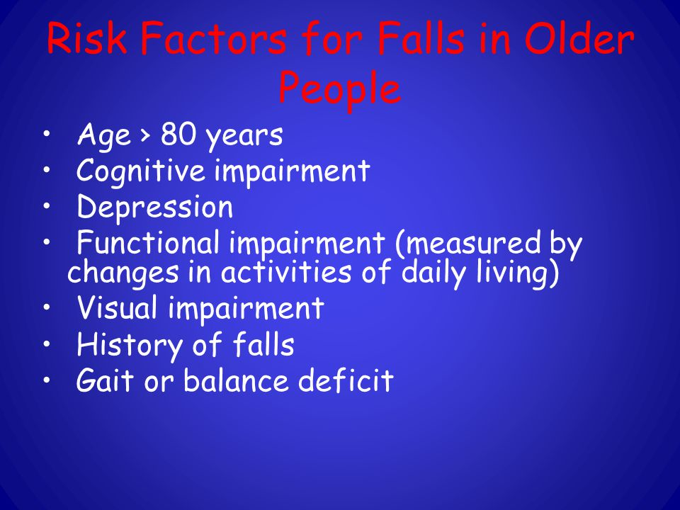 Risk Factors for Falls in Older People Age › 80 years Cognitive impairment Depression Functional impairment (measured by changes in activities of daily living) Visual impairment History of falls Gait or balance deficit