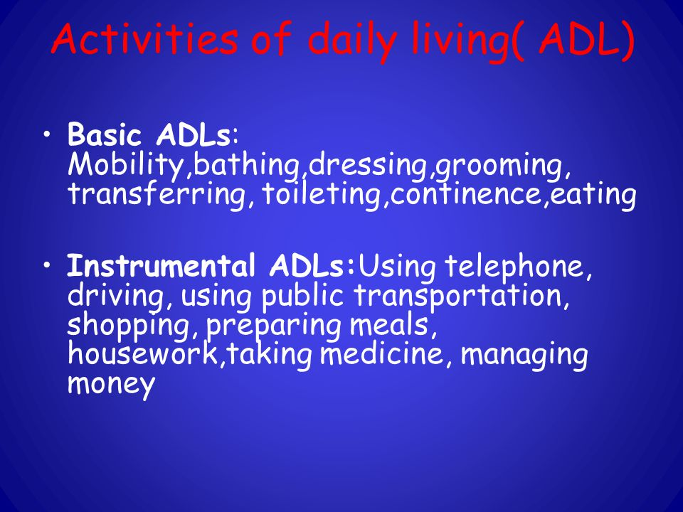 Activities of daily living( ADL) Basic ADLs: Mobility,bathing,dressing,grooming, transferring, toileting,continence,eating Instrumental ADLs:Using telephone, driving, using public transportation, shopping, preparing meals, housework,taking medicine, managing money
