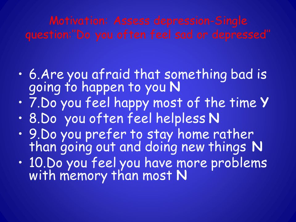 Motivation: Assess depression-Single question:''Do you often feel sad or depressed'' 6.Are you afraid that something bad is going to happen to you N 7.Do you feel happy most of the time Y 8.Do you often feel helpless N 9.Do you prefer to stay home rather than going out and doing new things N 10.Do you feel you have more problems with memory than most N