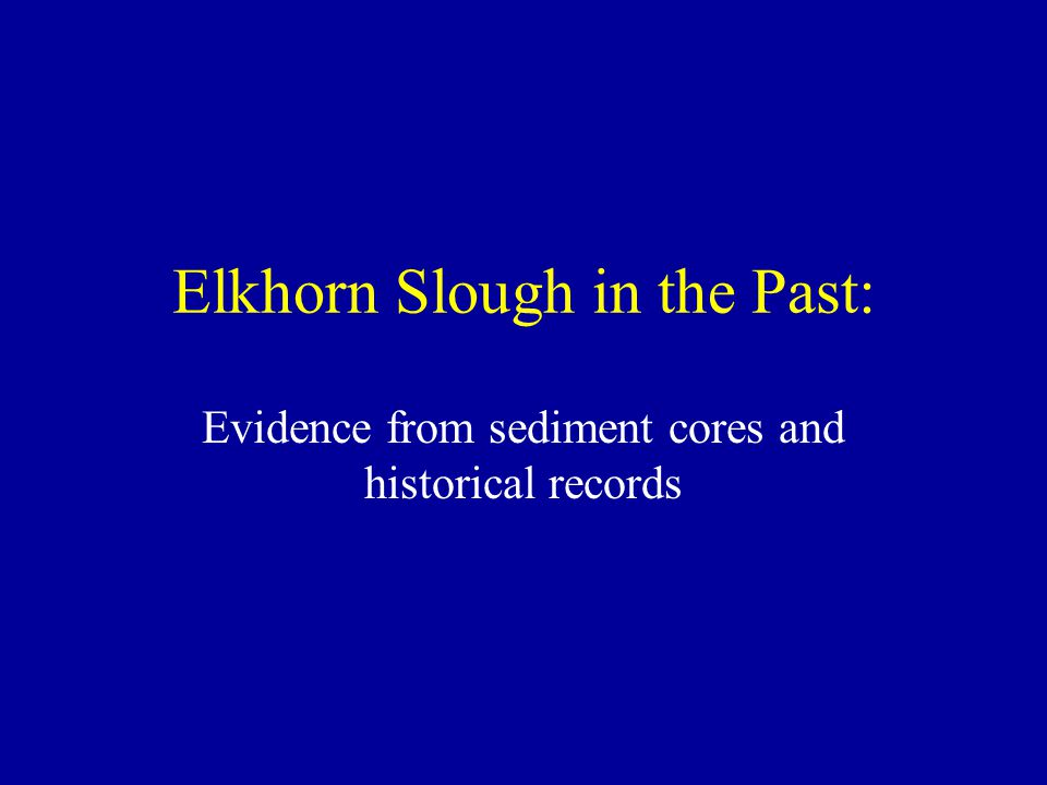 Elkhorn Slough in the Past: Evidence from sediment cores and historical records