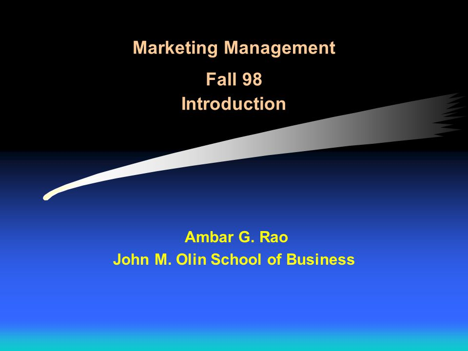 Marketing Management Fall 98 Introduction Ambar G. Rao John M. Olin School of Business