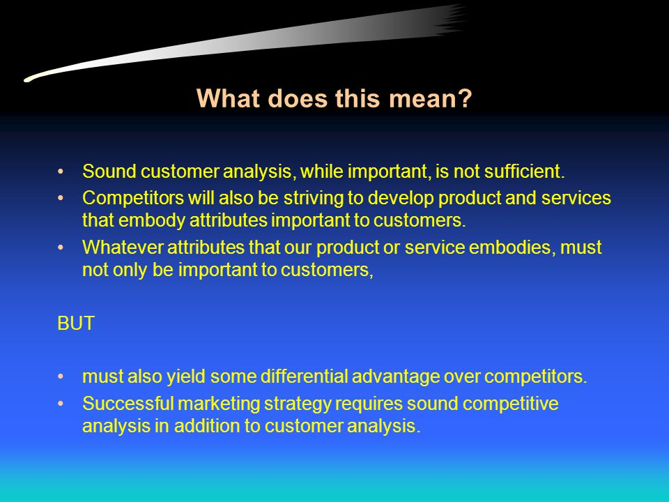 What does this mean. Sound customer analysis, while important, is not sufficient.