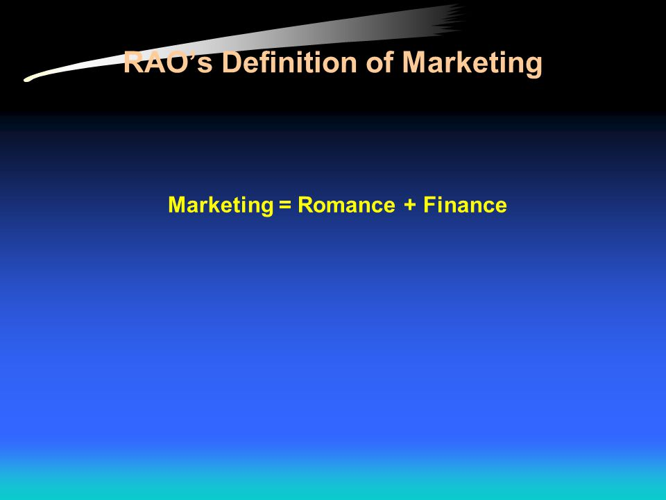 RAO's Definition of Marketing Marketing = Romance + Finance