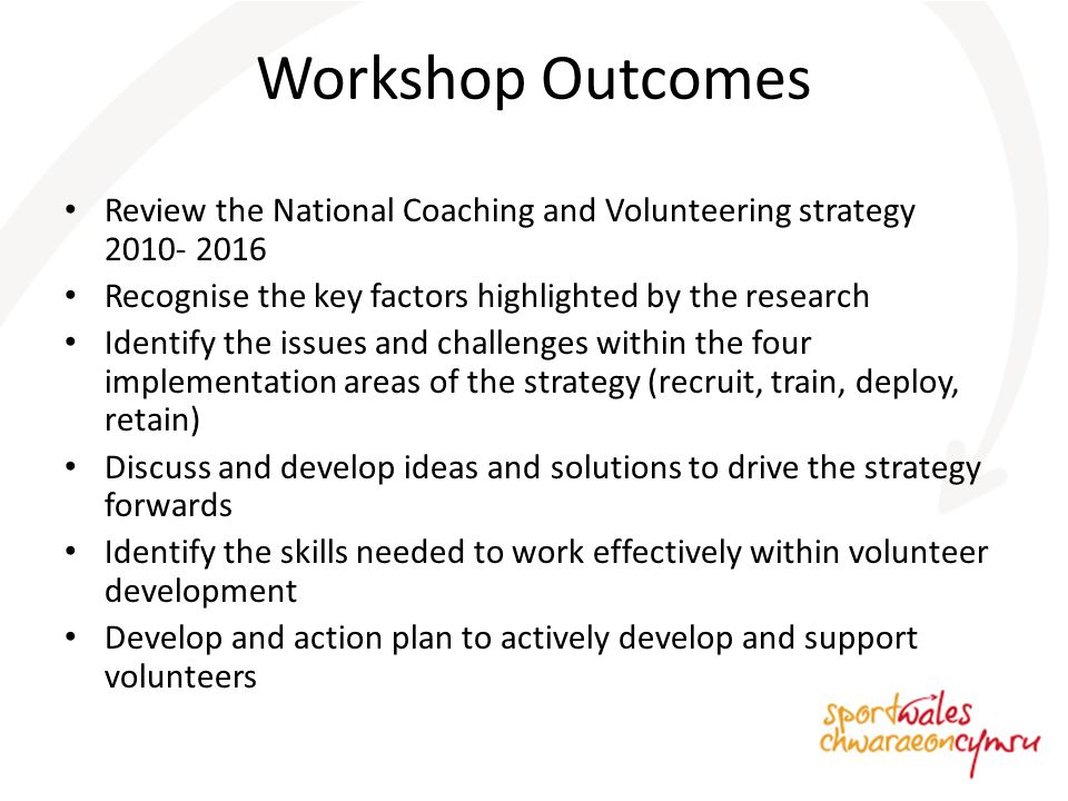 Workshop Outcomes Review the National Coaching and Volunteering strategy 2010- 2016 Recognise the key factors highlighted by the research Identify the issues and challenges within the four implementation areas of the strategy (recruit, train, deploy, retain) Discuss and develop ideas and solutions to drive the strategy forwards Identify the skills needed to work effectively within volunteer development Develop and action plan to actively develop and support volunteers