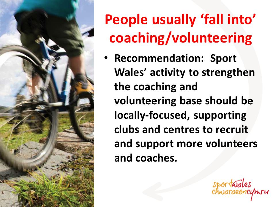 People usually 'fall into' coaching/volunteering Recommendation: Sport Wales' activity to strengthen the coaching and volunteering base should be locally-focused, supporting clubs and centres to recruit and support more volunteers and coaches.