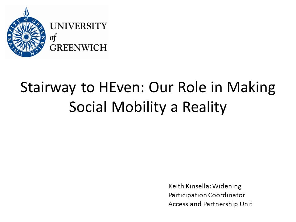 Stairway to HEven: Our Role in Making Social Mobility a Reality Keith Kinsella: Widening Participation Coordinator Access and Partnership Unit