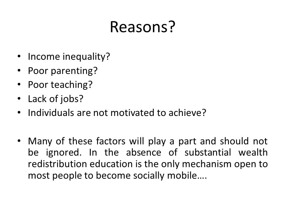 Reasons. Income inequality. Poor parenting. Poor teaching.