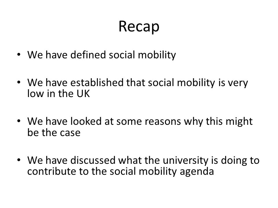 Recap We have defined social mobility We have established that social mobility is very low in the UK We have looked at some reasons why this might be the case We have discussed what the university is doing to contribute to the social mobility agenda