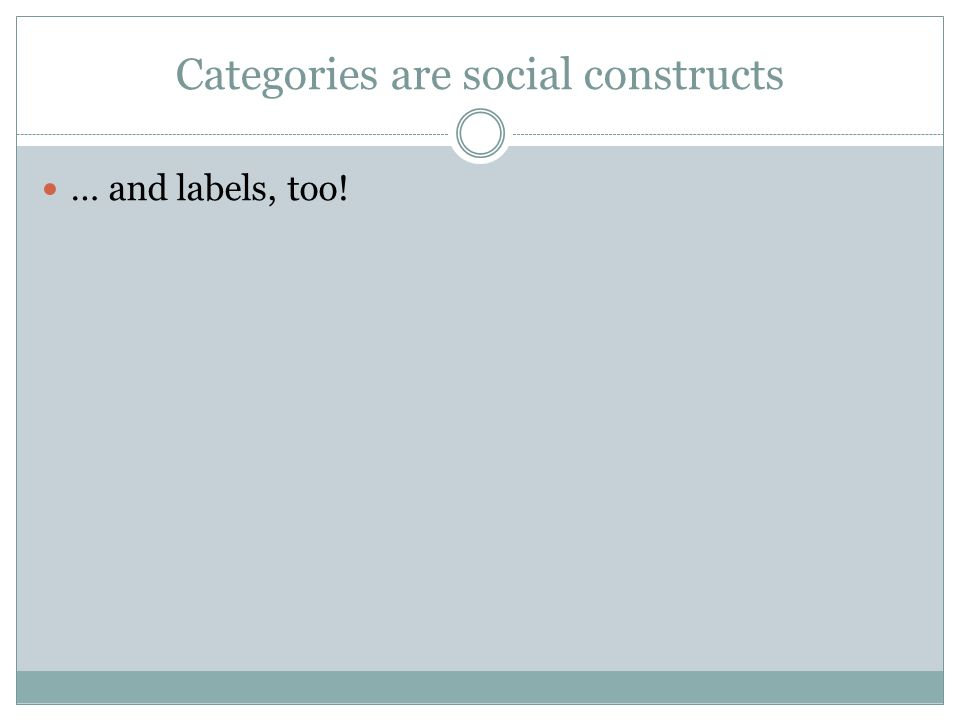Categories are social constructs … and labels, too!