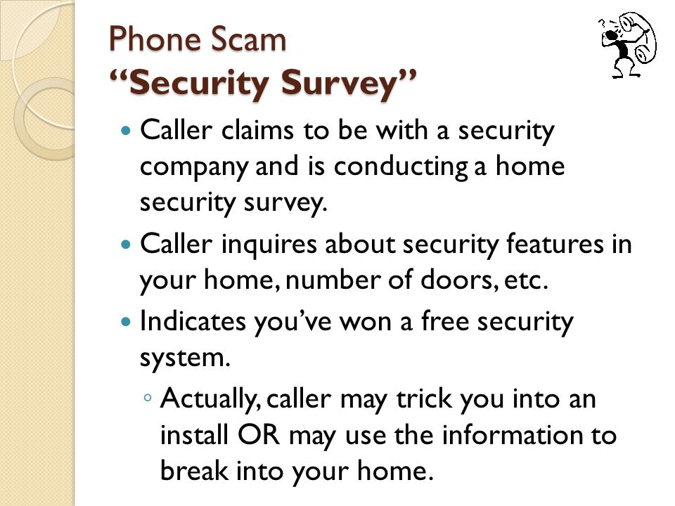 Phone Scam Security Survey Caller claims to be with a security company and is conducting a home security survey.