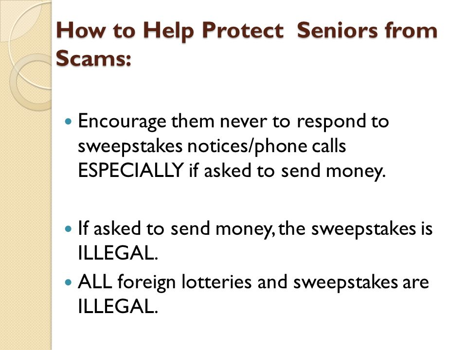 How to Help Protect Seniors from Scams: Encourage them never to respond to sweepstakes notices/phone calls ESPECIALLY if asked to send money.