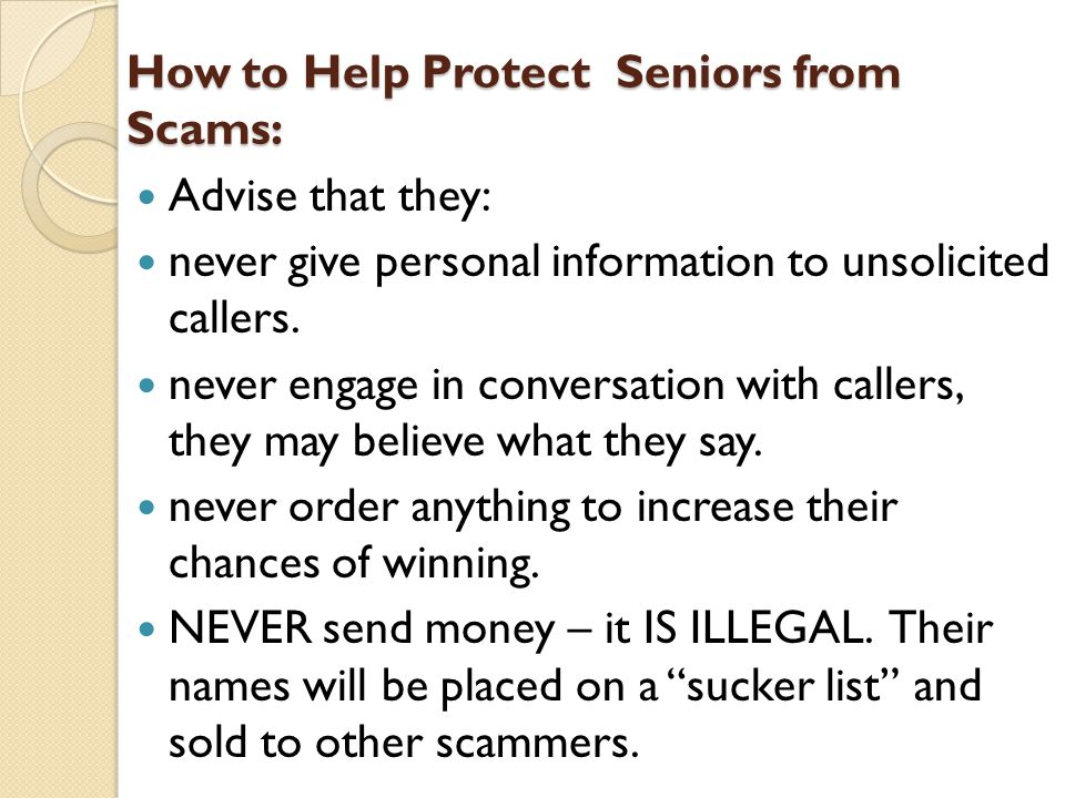How to Help Protect Seniors from Scams: Advise that they: never give personal information to unsolicited callers.