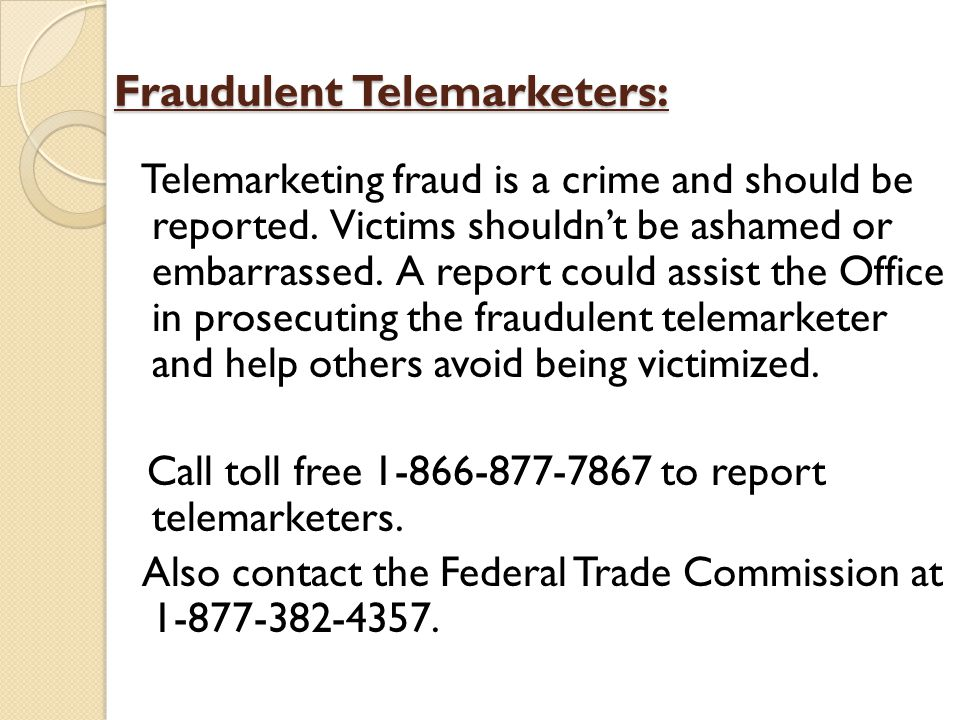 Fraudulent Telemarketers: Telemarketing fraud is a crime and should be reported.