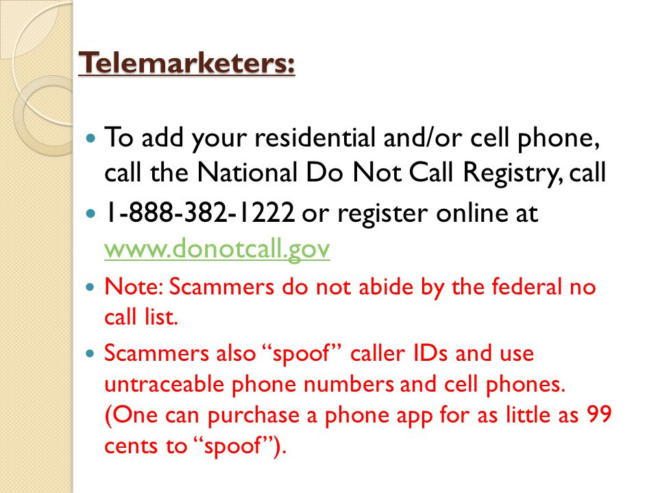 Telemarketers: To add your residential and/or cell phone, call the National Do Not Call Registry, call 1-888-382-1222 or register online at www.donotcall.gov www.donotcall.gov Note: Scammers do not abide by the federal no call list.