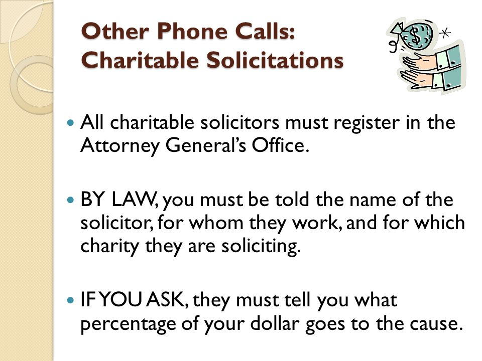 Other Phone Calls: Charitable Solicitations All charitable solicitors must register in the Attorney General's Office.