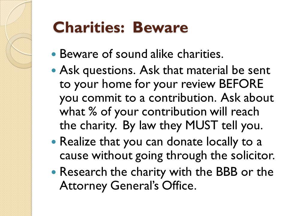 Charities: Beware Charities: Beware Beware of sound alike charities.