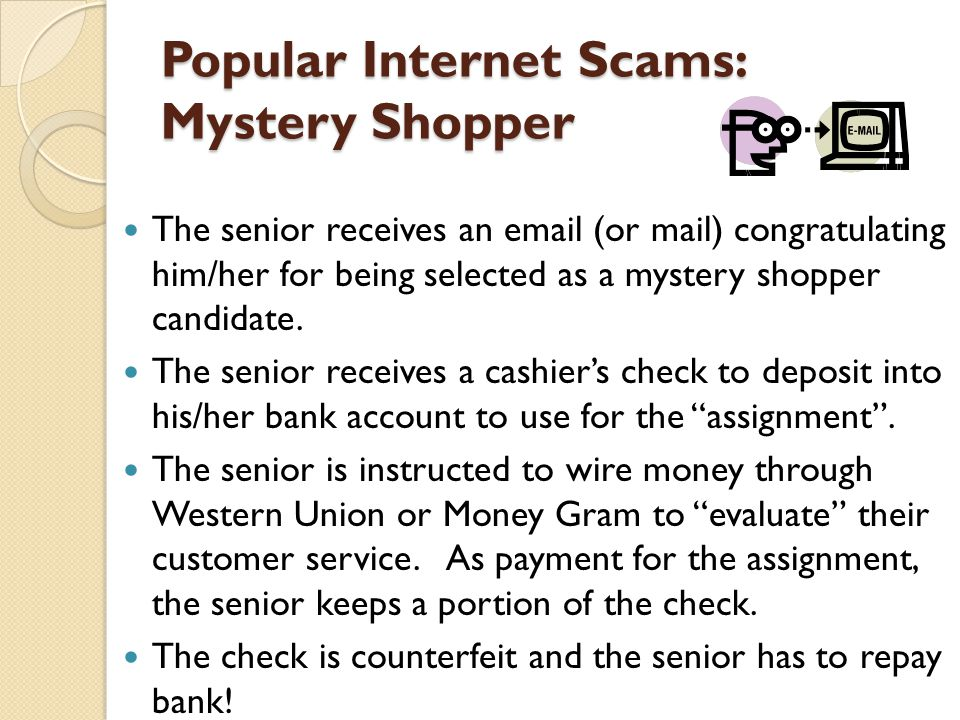 Popular Internet Scams: Mystery Shopper The senior receives an email (or mail) congratulating him/her for being selected as a mystery shopper candidate.