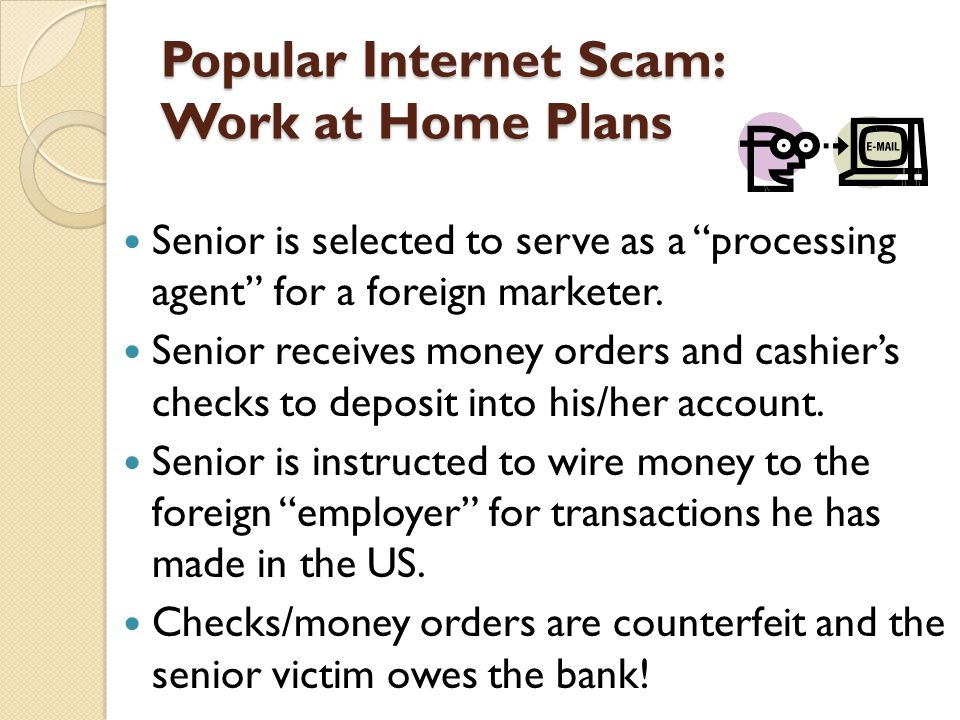 Popular Internet Scam: Work at Home Plans Senior is selected to serve as a processing agent for a foreign marketer.