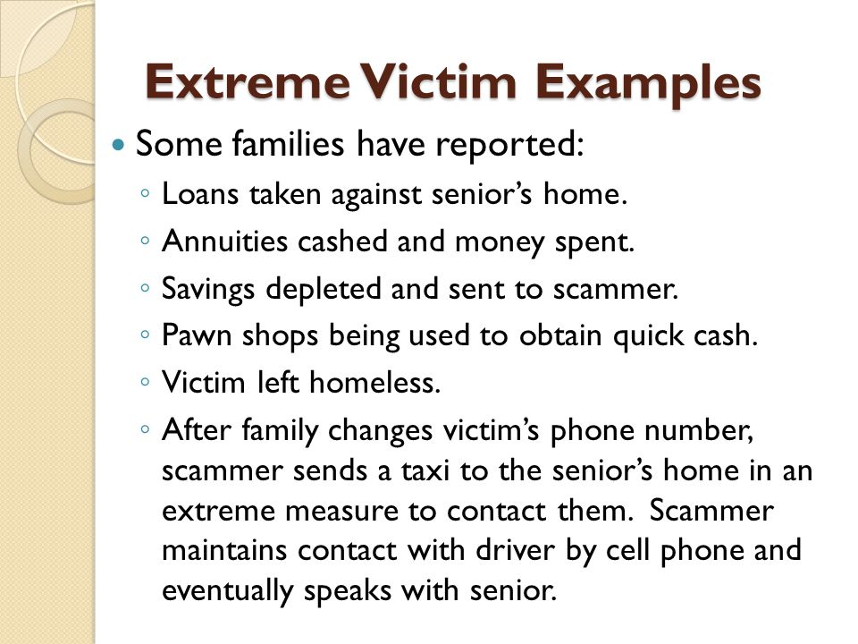 Extreme Victim Examples Some families have reported: ◦ Loans taken against senior's home.