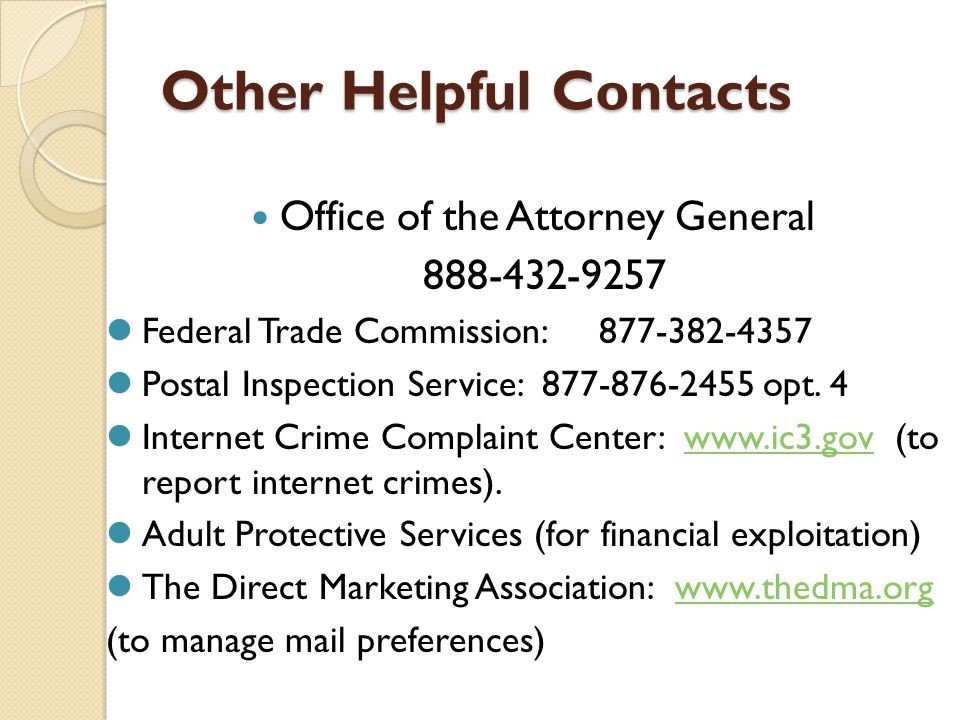 Other Helpful Contacts Office of the Attorney General 888-432-9257 Federal Trade Commission: 877-382-4357 Postal Inspection Service: 877-876-2455 opt.