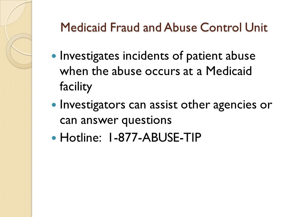 Medicaid Fraud and Abuse Control Unit Investigates incidents of patient abuse when the abuse occurs at a Medicaid facility Investigators can assist other agencies or can answer questions Hotline: 1-877-ABUSE-TIP