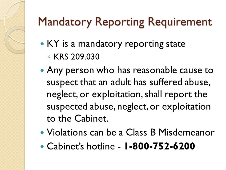 Mandatory Reporting Requirement KY is a mandatory reporting state ◦ KRS 209.030 Any person who has reasonable cause to suspect that an adult has suffered abuse, neglect, or exploitation, shall report the suspected abuse, neglect, or exploitation to the Cabinet.