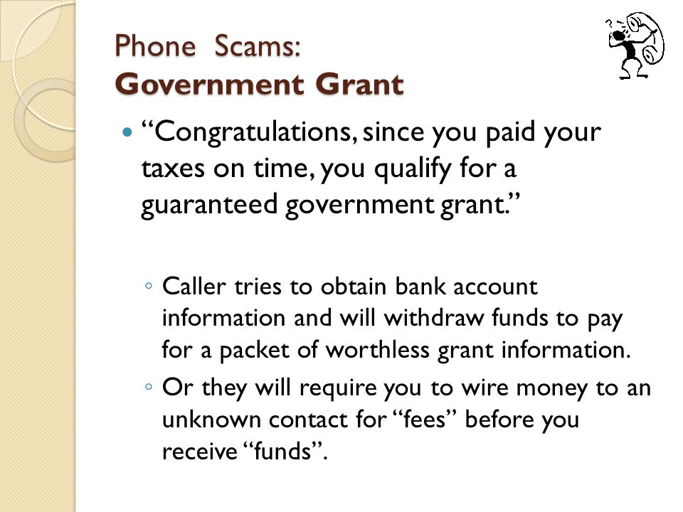 Phone Scams: Government Grant Congratulations, since you paid your taxes on time, you qualify for a guaranteed government grant. ◦ Caller tries to obtain bank account information and will withdraw funds to pay for a packet of worthless grant information.