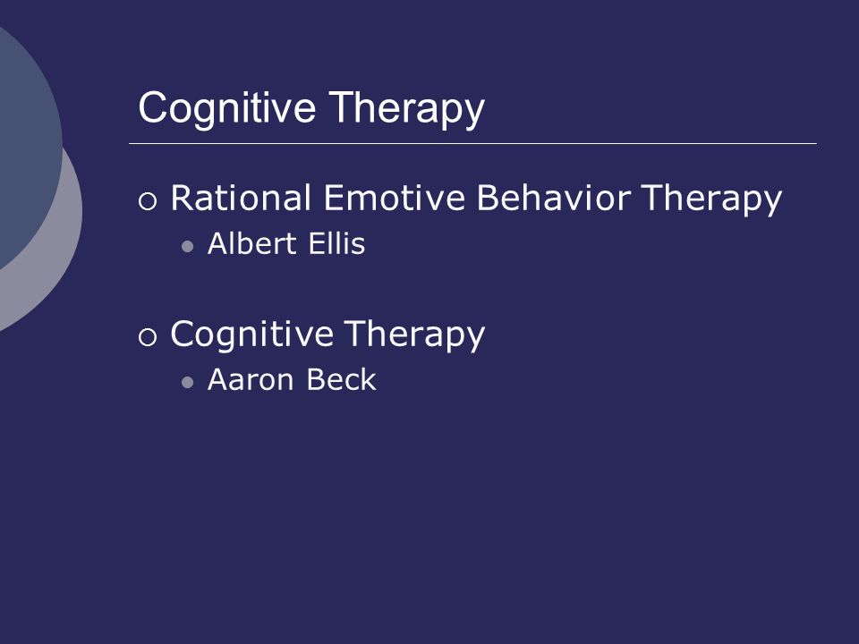Cognitive Therapy  Rational Emotive Behavior Therapy Albert Ellis  Cognitive Therapy Aaron Beck