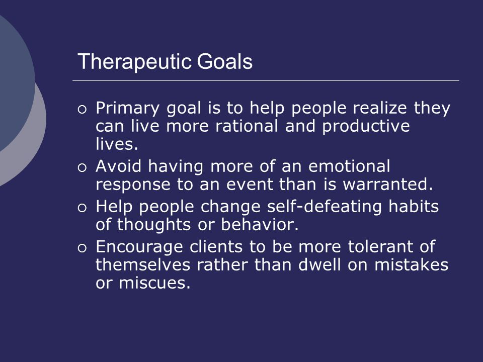 Therapeutic Goals  Primary goal is to help people realize they can live more rational and productive lives.