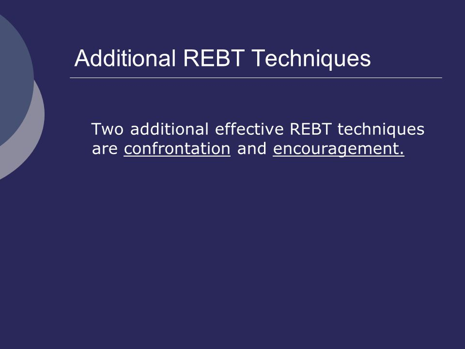 Additional REBT Techniques Two additional effective REBT techniques are confrontation and encouragement.