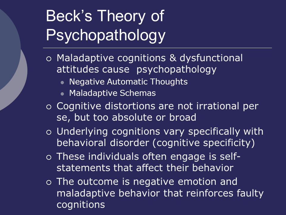 Beck's Theory of Psychopathology  Maladaptive cognitions & dysfunctional attitudes cause psychopathology Negative Automatic Thoughts Maladaptive Schemas  Cognitive distortions are not irrational per se, but too absolute or broad  Underlying cognitions vary specifically with behavioral disorder (cognitive specificity)  These individuals often engage is self- statements that affect their behavior  The outcome is negative emotion and maladaptive behavior that reinforces faulty cognitions