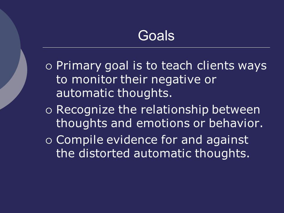 Goals  Primary goal is to teach clients ways to monitor their negative or automatic thoughts.