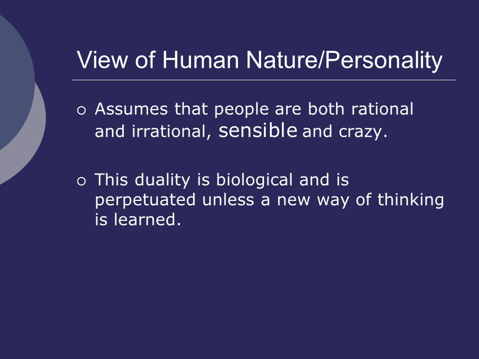 View of Human Nature/Personality  Assumes that people are both rational and irrational, sensible and crazy.