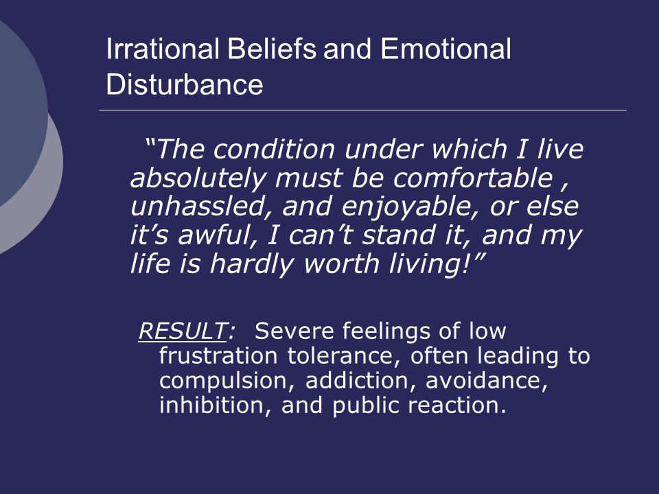 Irrational Beliefs and Emotional Disturbance The condition under which I live absolutely must be comfortable, unhassled, and enjoyable, or else it's awful, I can't stand it, and my life is hardly worth living! RESULT: Severe feelings of low frustration tolerance, often leading to compulsion, addiction, avoidance, inhibition, and public reaction.
