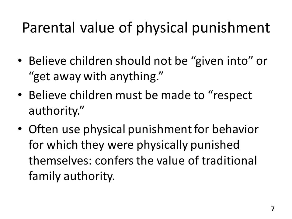 Parental value of physical punishment Believe children should not be given into or get away with anything. Believe children must be made to respect authority. Often use physical punishment for behavior for which they were physically punished themselves: confers the value of traditional family authority.