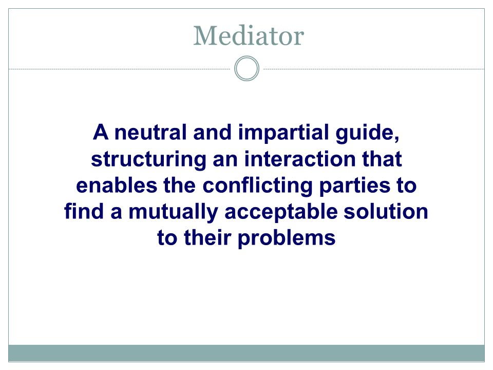 Mediator 18 A neutral and impartial guide, structuring an interaction that enables the conflicting parties to find a mutually acceptable solution to their problems
