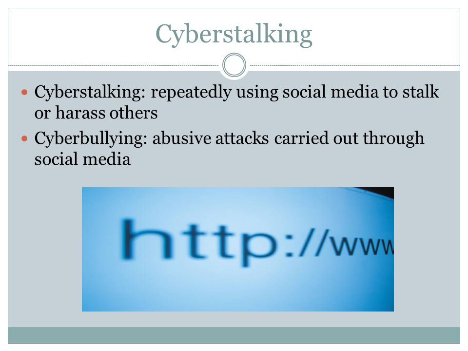 Cyberstalking 25 Cyberstalking: repeatedly using social media to stalk or harass others Cyberbullying: abusive attacks carried out through social media
