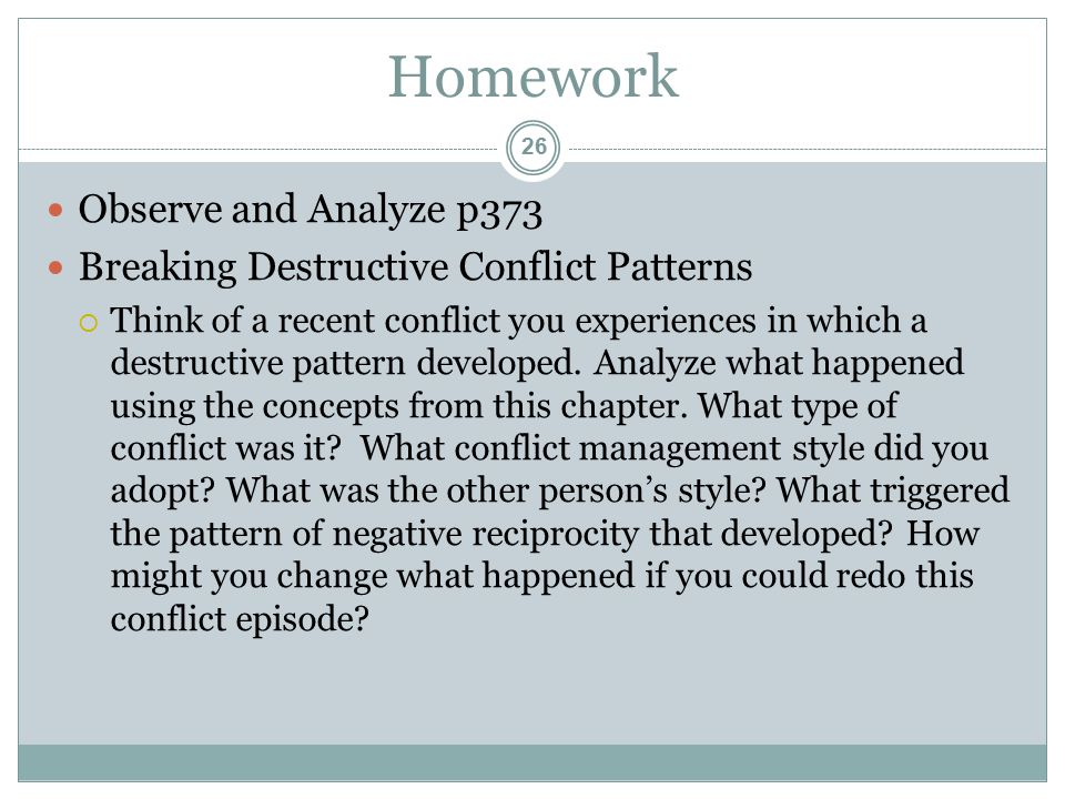 Homework Observe and Analyze p373 Breaking Destructive Conflict Patterns  Think of a recent conflict you experiences in which a destructive pattern developed.