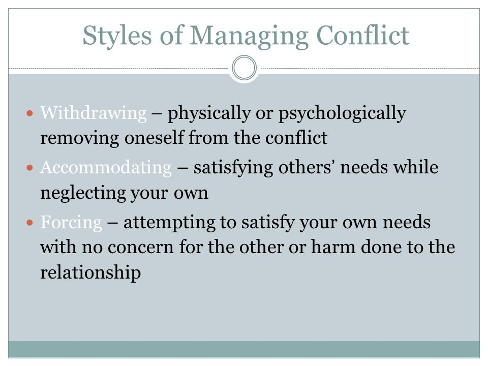 Styles of Managing Conflict 6 Withdrawing – physically or psychologically removing oneself from the conflict Accommodating – satisfying others' needs while neglecting your own Forcing – attempting to satisfy your own needs with no concern for the other or harm done to the relationship