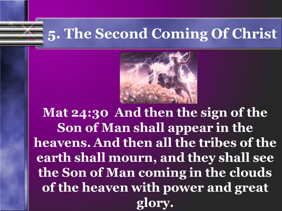 5. The Second Coming Of Christ Mat 24:30 And then the sign of the Son of Man shall appear in the heavens. And then all the tribes of the earth shall m