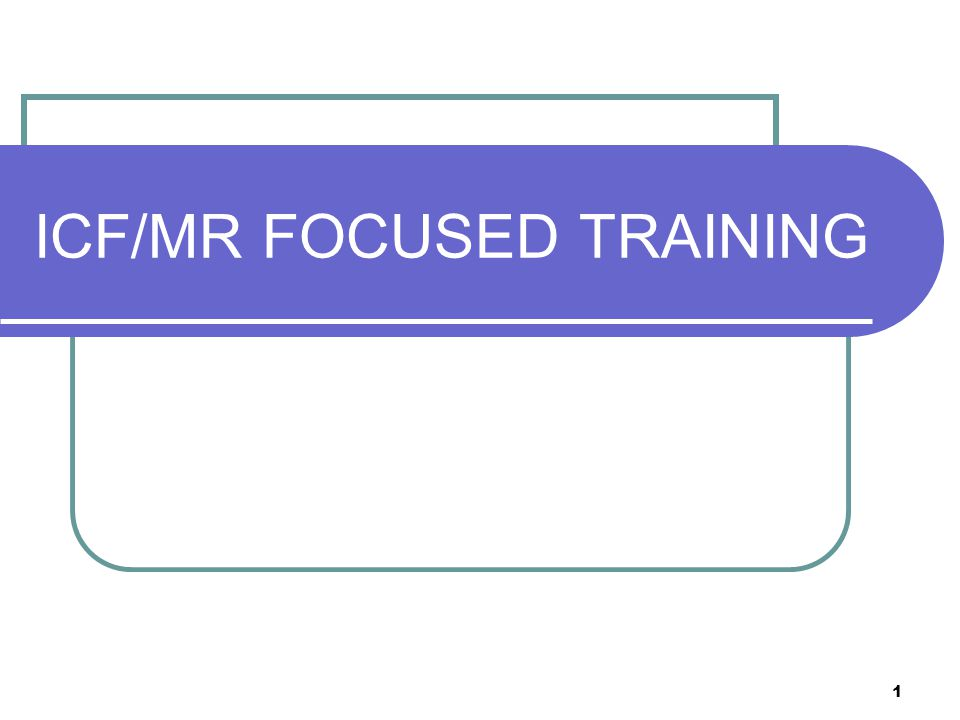 12 ICF/MR FOCUSED TRAINING The description of the disability is relevant only to the extent that the condition complicates the fulfillment of the above- mentioned needs.