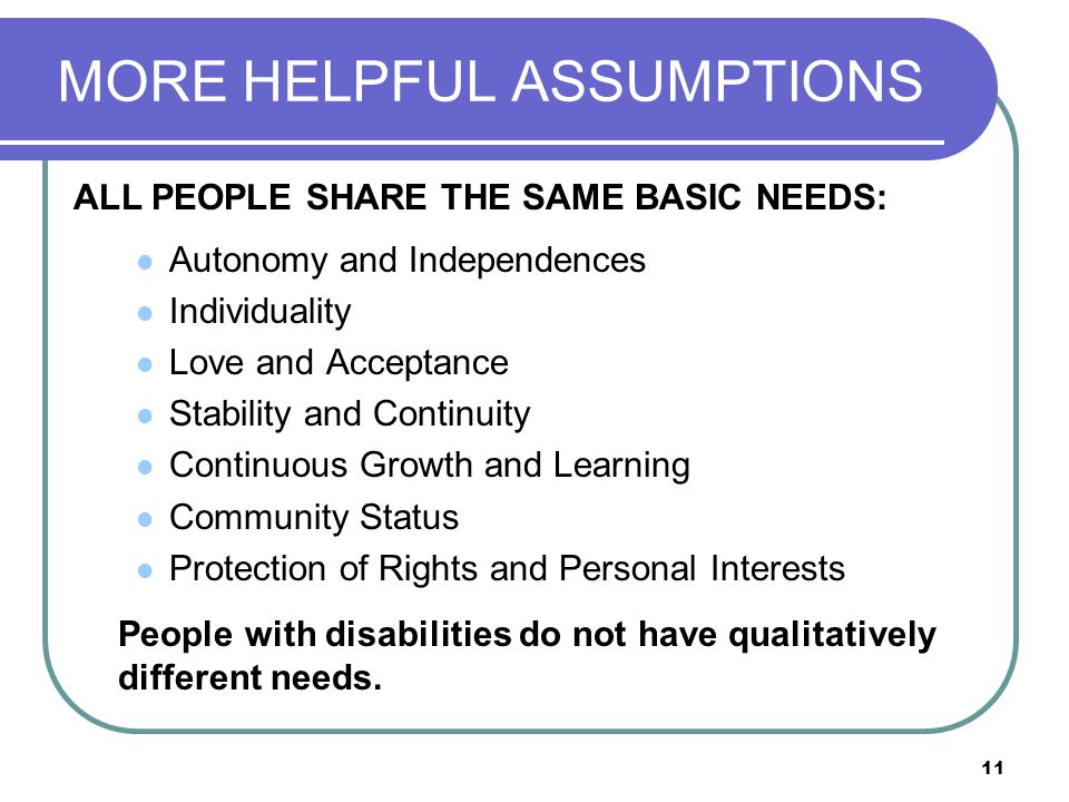 11 MORE HELPFUL ASSUMPTIONS Autonomy and Independences Individuality Love and Acceptance Stability and Continuity Continuous Growth and Learning Commu