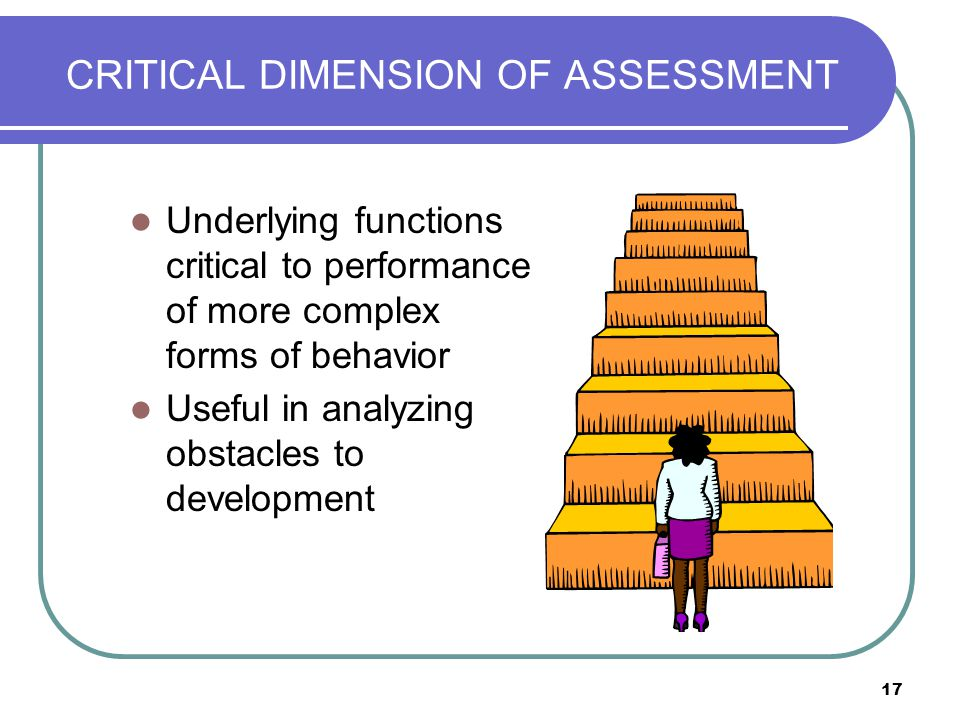 17 CRITICAL DIMENSION OF ASSESSMENT Underlying functions critical to performance of more complex forms of behavior Useful in analyzing obstacles to de
